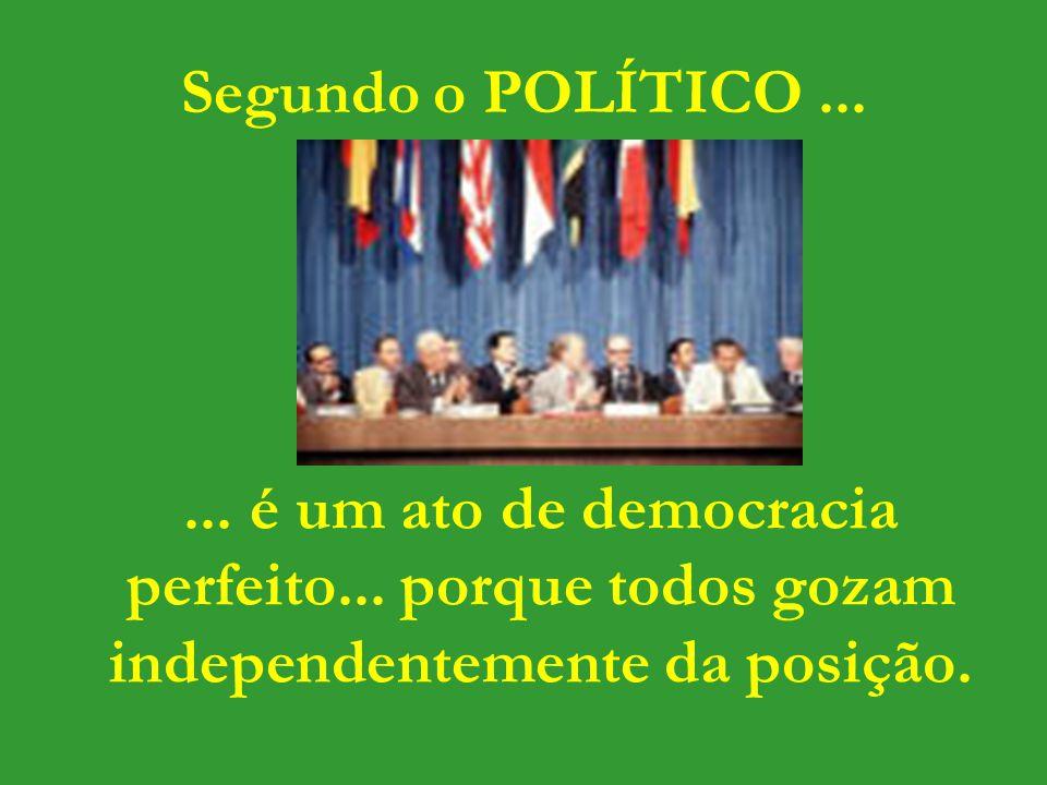 Segundo o POLÍTICO ... ... é um ato de democracia perfeito...