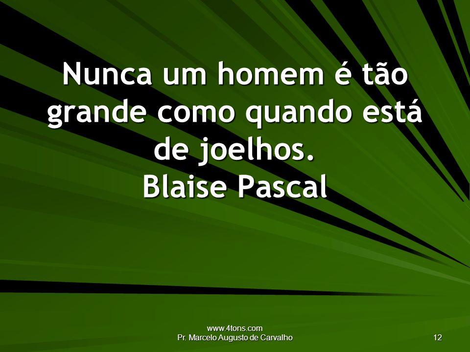 Nunca um homem é tão grande como quando está de joelhos. Blaise Pascal