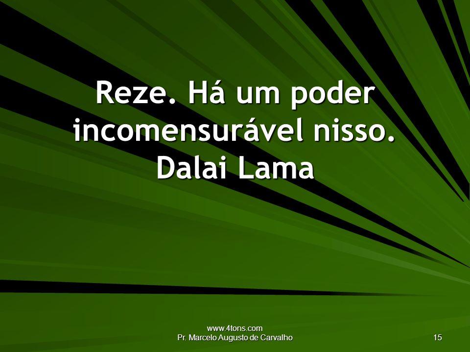 Reze. Há um poder incomensurável nisso. Dalai Lama