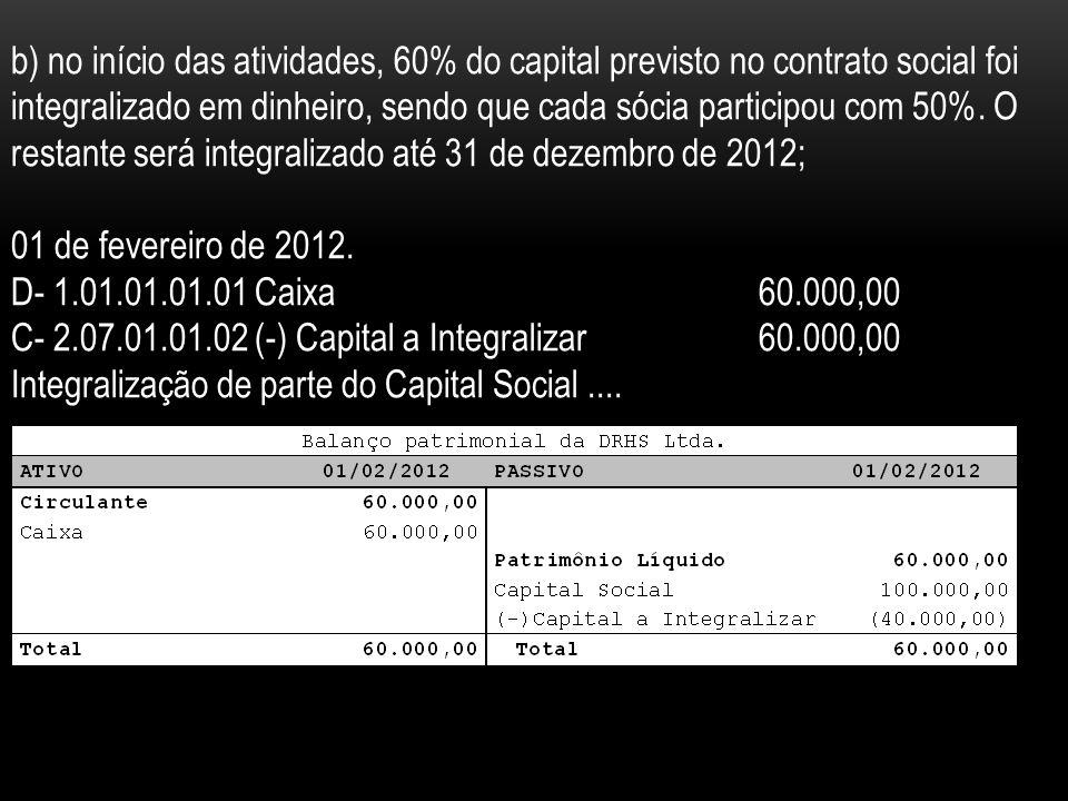 b) no início das atividades, 60% do capital previsto no contrato social foi integralizado em dinheiro, sendo que cada sócia participou com 50%. O restante será integralizado até 31 de dezembro de 2012;