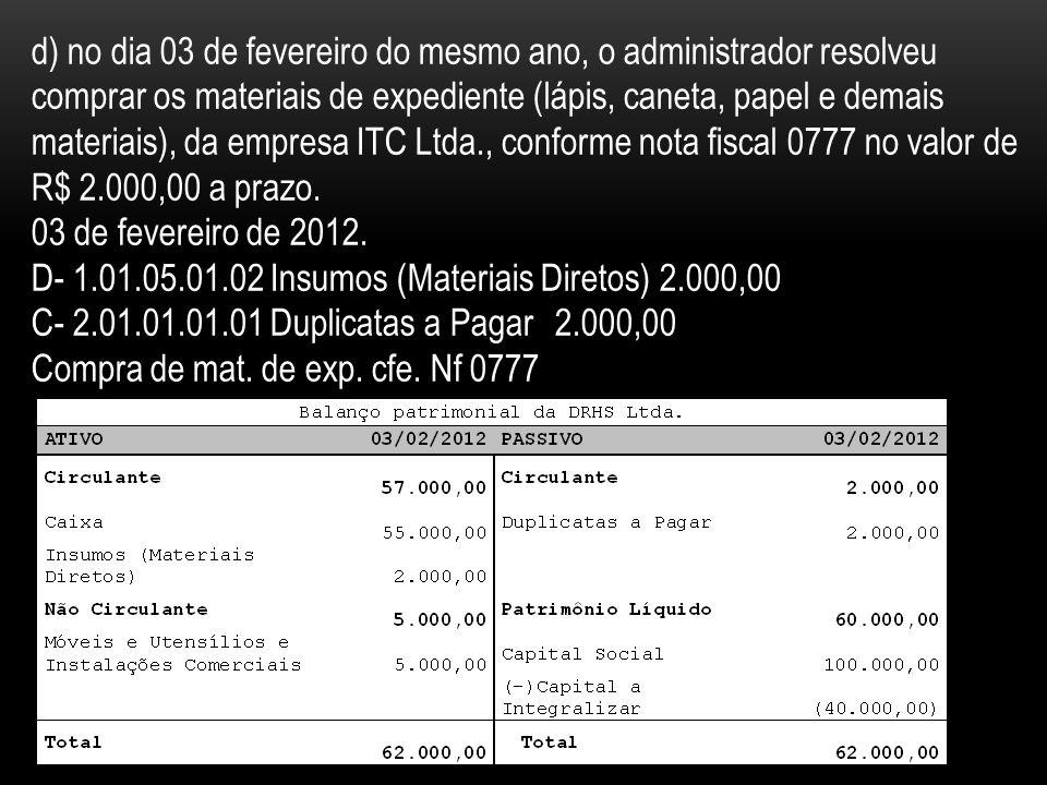d) no dia 03 de fevereiro do mesmo ano, o administrador resolveu comprar os materiais de expediente (lápis, caneta, papel e demais materiais), da empresa ITC Ltda., conforme nota fiscal 0777 no valor de R$ 2.000,00 a prazo.