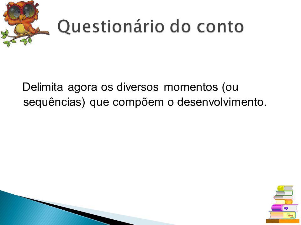 Questionário do conto Delimita agora os diversos momentos (ou sequências) que compõem o desenvolvimento.
