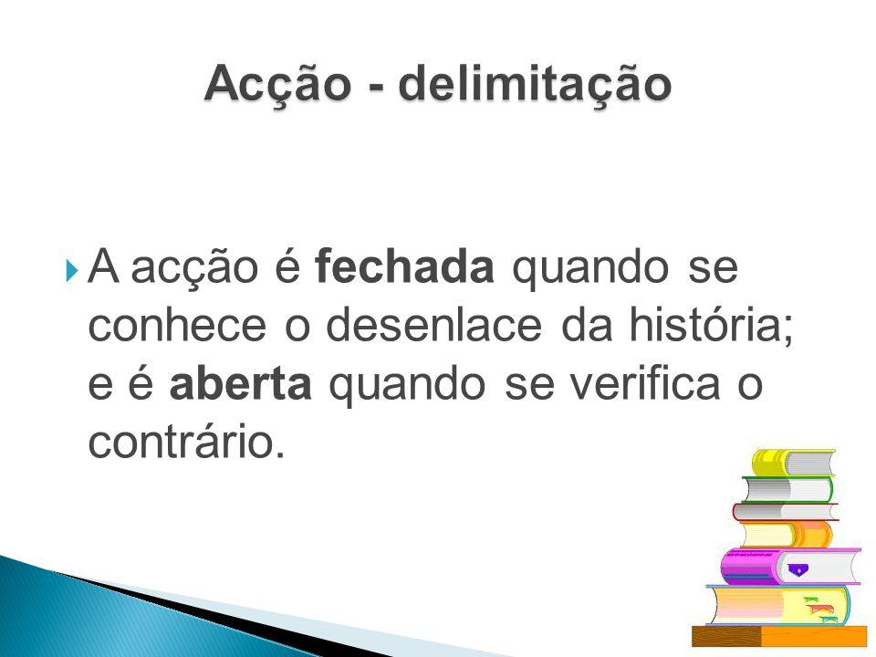 Acção - delimitação A acção é fechada quando se conhece o desenlace da história; e é aberta quando se verifica o contrário.