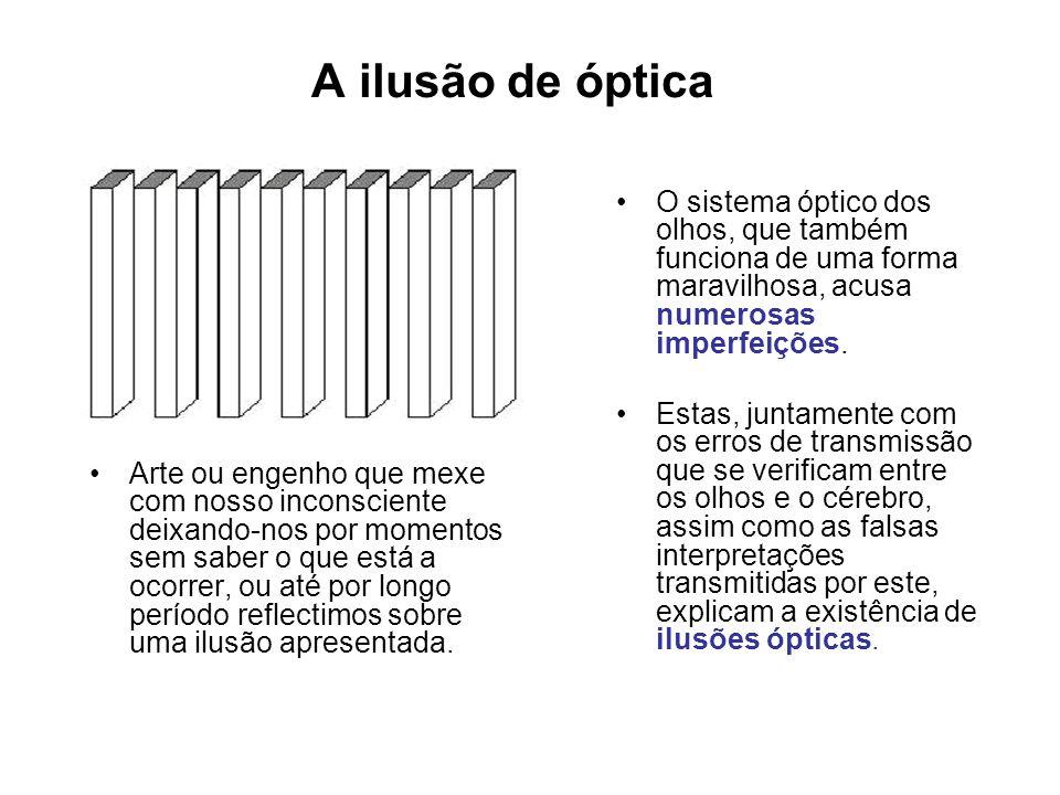 A ilusão de óptica O sistema óptico dos olhos, que também funciona de uma forma maravilhosa, acusa numerosas imperfeições.