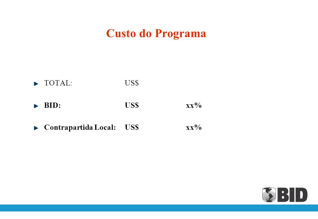 Custo do Programa TOTAL: US$ BID: US$ xx% Contrapartida Local: US$ xx%