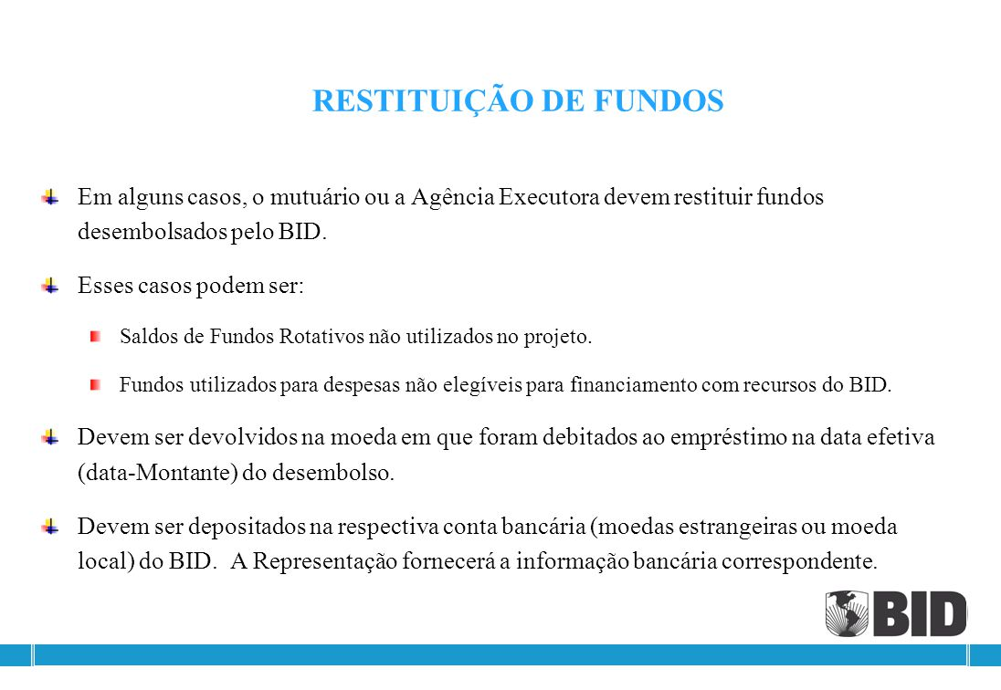 RESTITUIÇÃO DE FUNDOS Em alguns casos, o mutuário ou a Agência Executora devem restituir fundos desembolsados pelo BID.