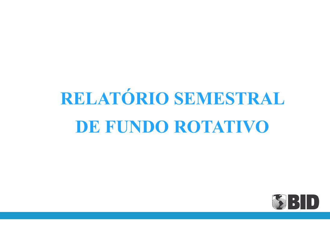 RELATÓRIO SEMESTRAL DE FUNDO ROTATIVO