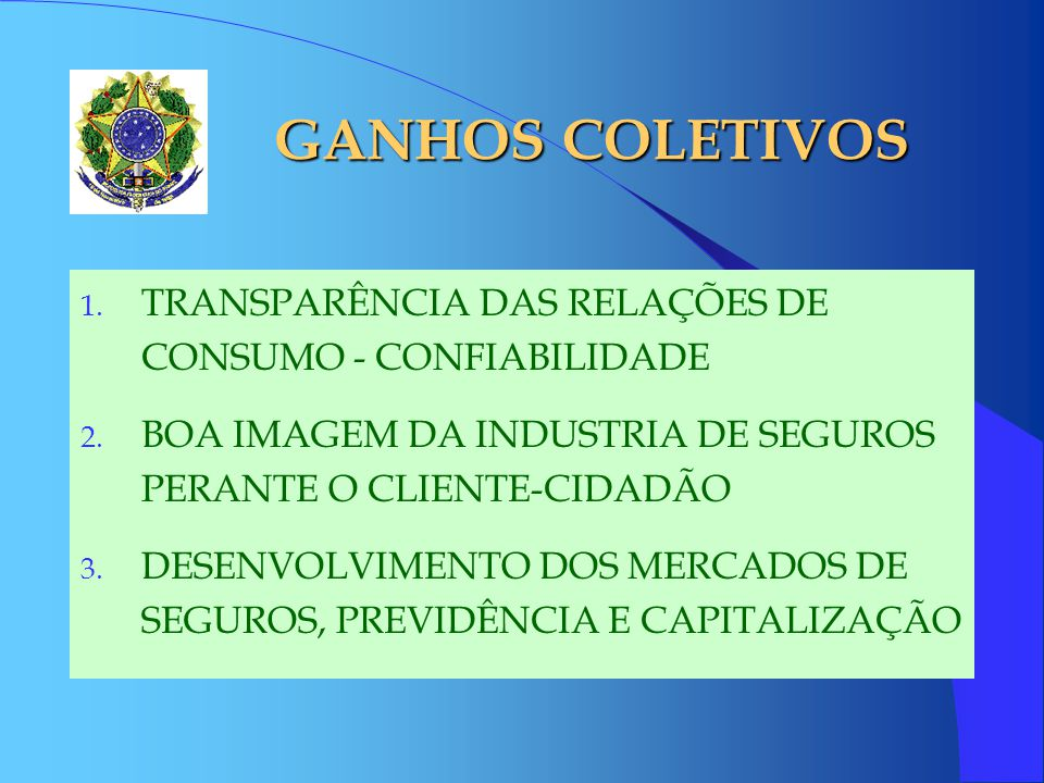 GANHOS COLETIVOS TRANSPARÊNCIA DAS RELAÇÕES DE CONSUMO - CONFIABILIDADE. BOA IMAGEM DA INDUSTRIA DE SEGUROS PERANTE O CLIENTE-CIDADÃO.