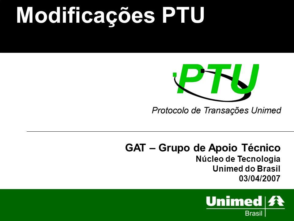 Modificações PTU GAT – Grupo de Apoio Técnico Núcleo de Tecnologia Unimed do Brasil 03/04/2007