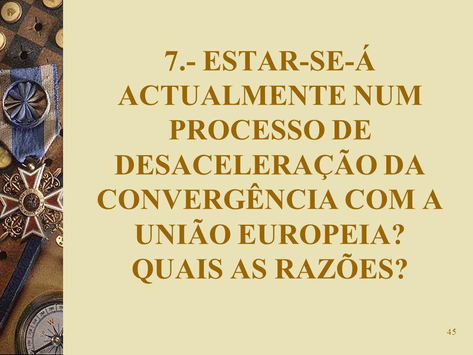 7.- ESTAR-SE-Á ACTUALMENTE NUM PROCESSO DE DESACELERAÇÃO DA CONVERGÊNCIA COM A UNIÃO EUROPEIA.