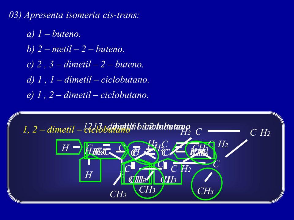03) Apresenta isomeria cis-trans: