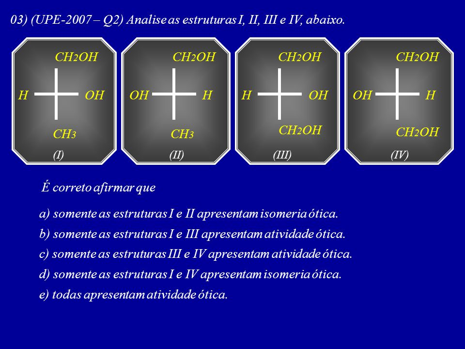 03) (UPE-2007 – Q2) Analise as estruturas I, II, III e IV, abaixo.
