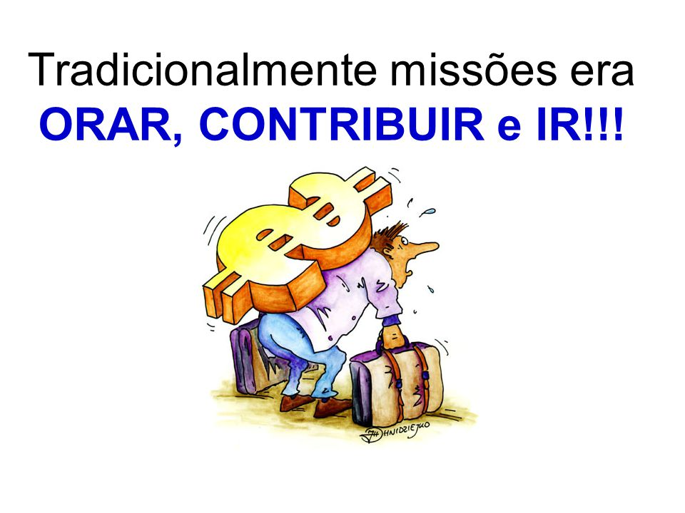 Tradicionalmente missões era ORAR, CONTRIBUIR e IR!!!