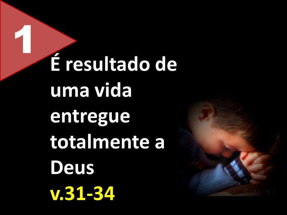 1 É resultado de uma vida entregue totalmente a Deus v.31-34