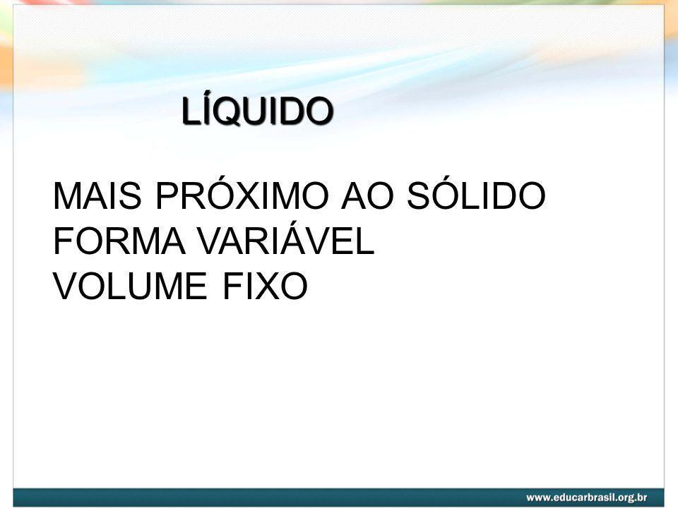 LÍQUIDO MAIS PRÓXIMO AO SÓLIDO FORMA VARIÁVEL VOLUME FIXO