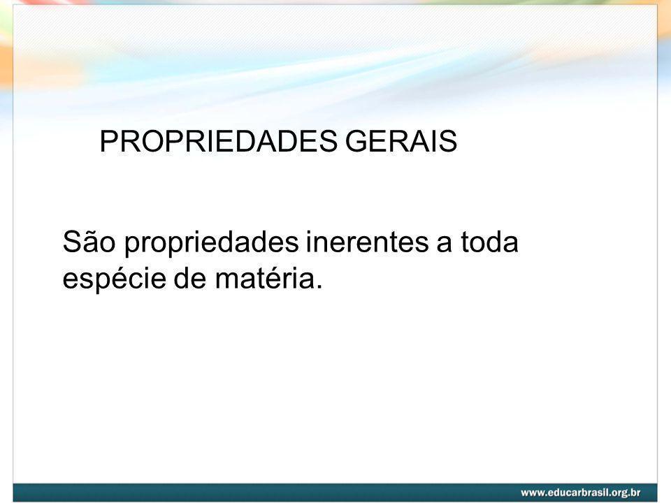 PROPRIEDADES GERAIS São propriedades inerentes a toda espécie de matéria.