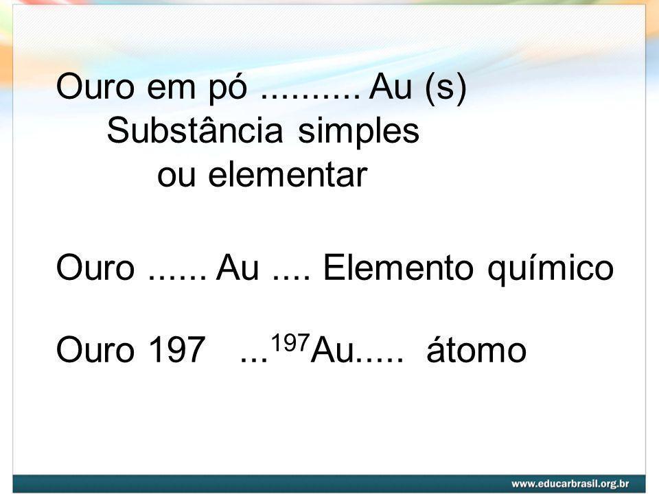 Ouro em pó .......... Au (s) Substância simples. ou elementar. Ouro ...... Au .... Elemento químico.