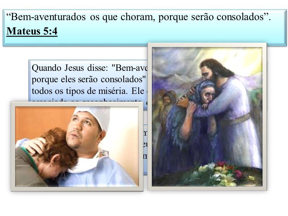 Bem-aventurados os que choram, porque serão consolados . Mateus 5:4