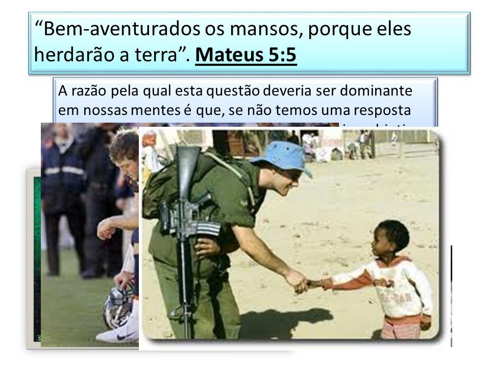 Bem-aventurados os mansos, porque eles herdarão a terra . Mateus 5:5