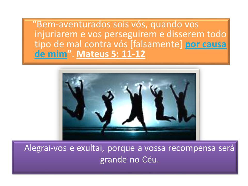 Alegrai-vos e exultai, porque a vossa recompensa será grande no Céu.