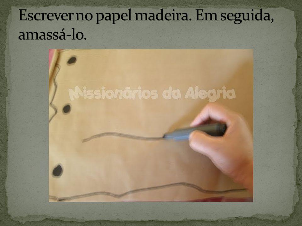 Escrever no papel madeira. Em seguida, amassá-lo.