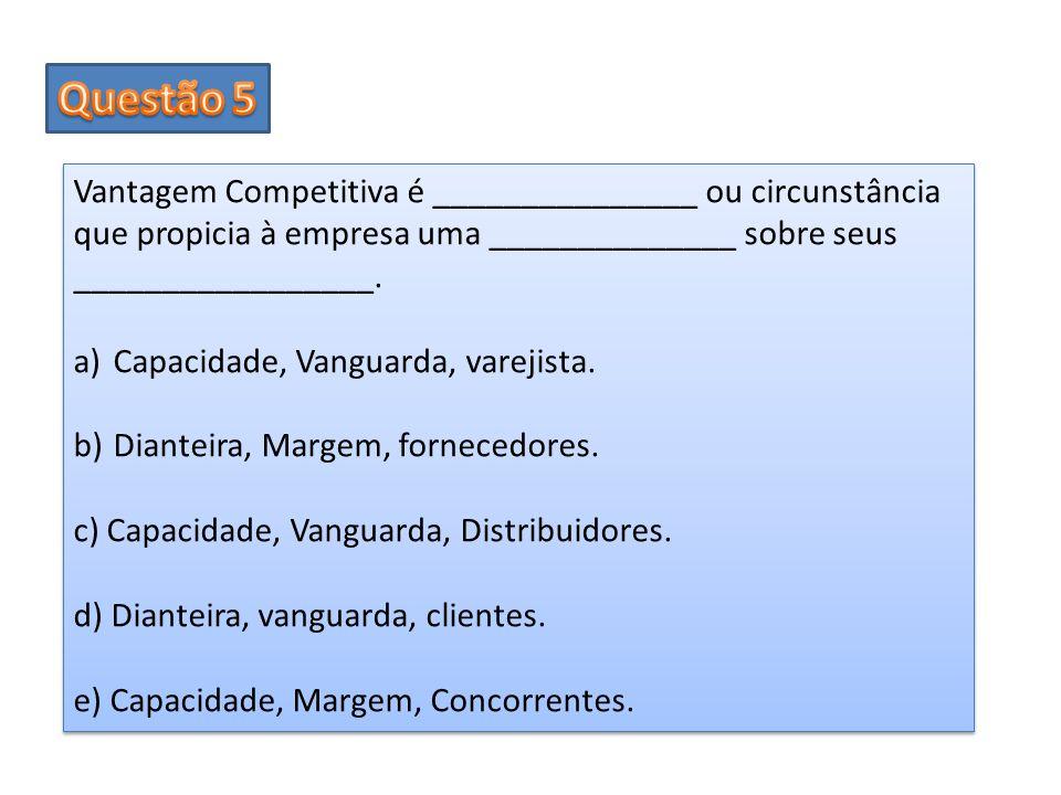 Questão 5 Vantagem Competitiva é _______________ ou circunstância que propicia à empresa uma ______________ sobre seus _________________.