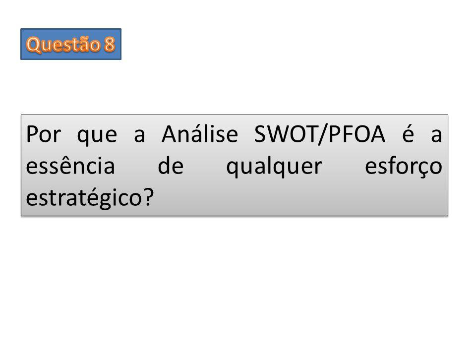 Questão 8 Por que a Análise SWOT/PFOA é a essência de qualquer esforço estratégico
