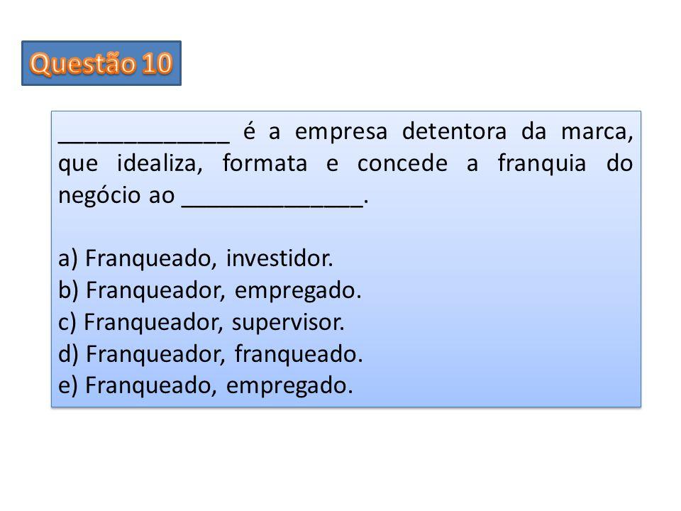Questão 10 _____________ é a empresa detentora da marca, que idealiza, formata e concede a franquia do negócio ao ______________.