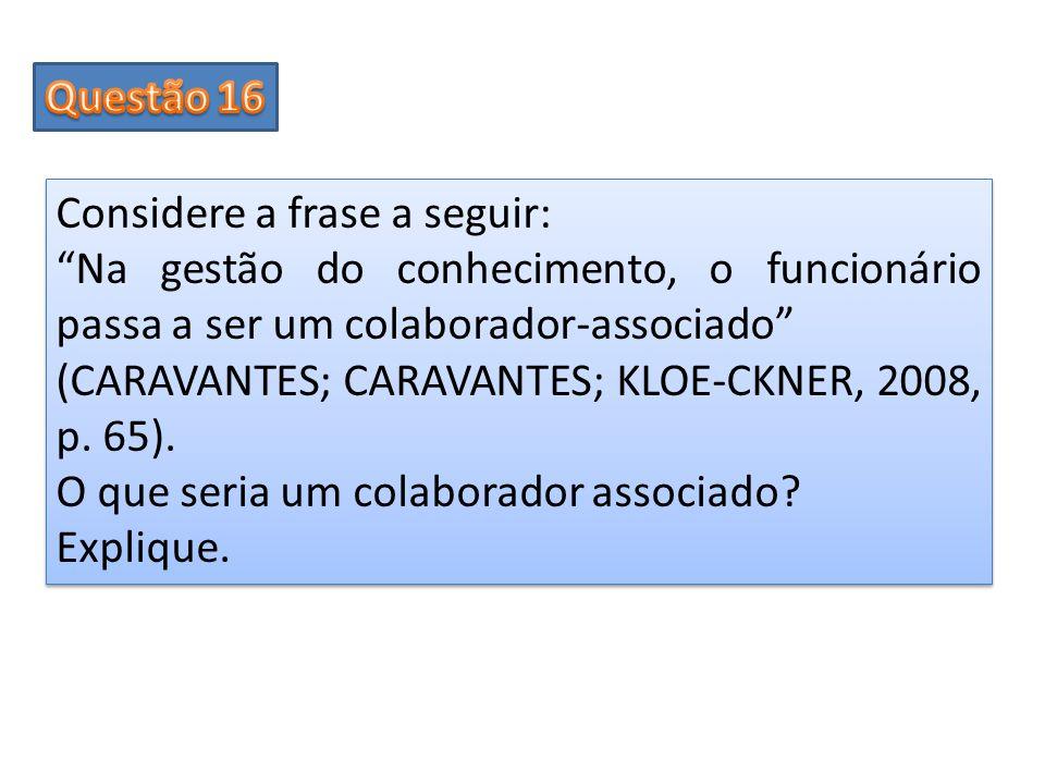 Questão 16 Considere a frase a seguir: Na gestão do conhecimento, o funcionário passa a ser um colaborador-associado