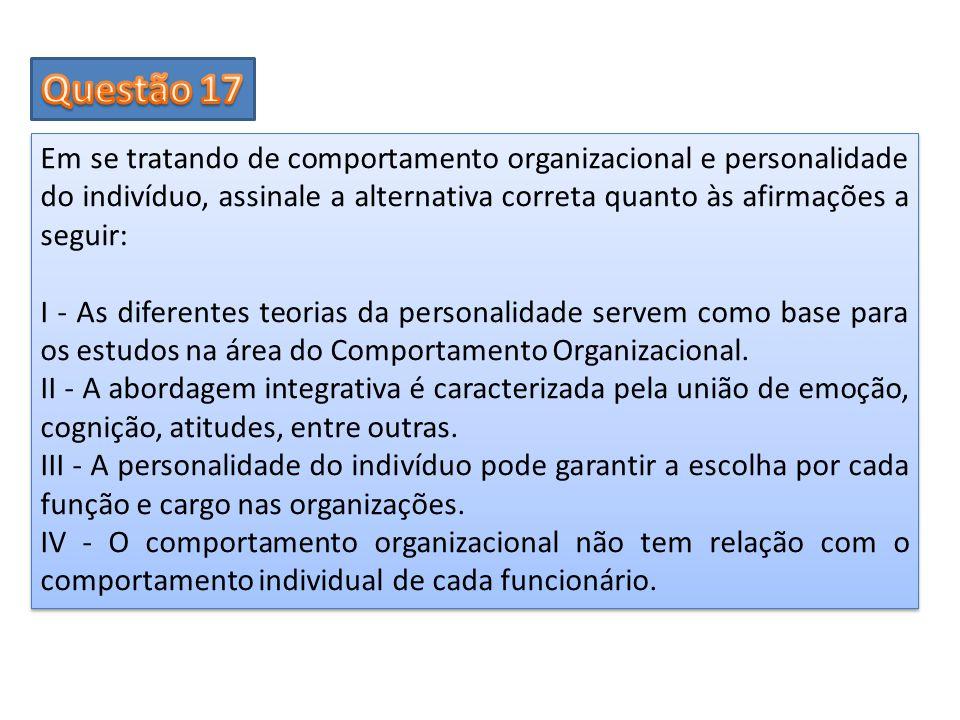 Questão 17 Em se tratando de comportamento organizacional e personalidade do indivíduo, assinale a alternativa correta quanto às afirmações a seguir: