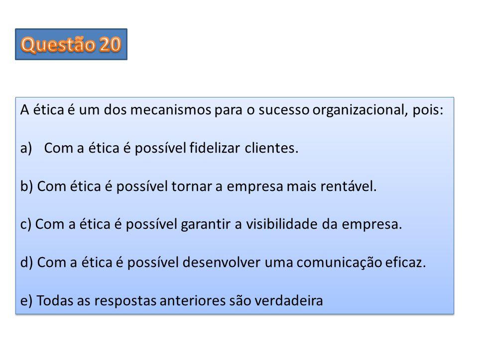 Questão 20 A ética é um dos mecanismos para o sucesso organizacional, pois: Com a ética é possível fidelizar clientes.