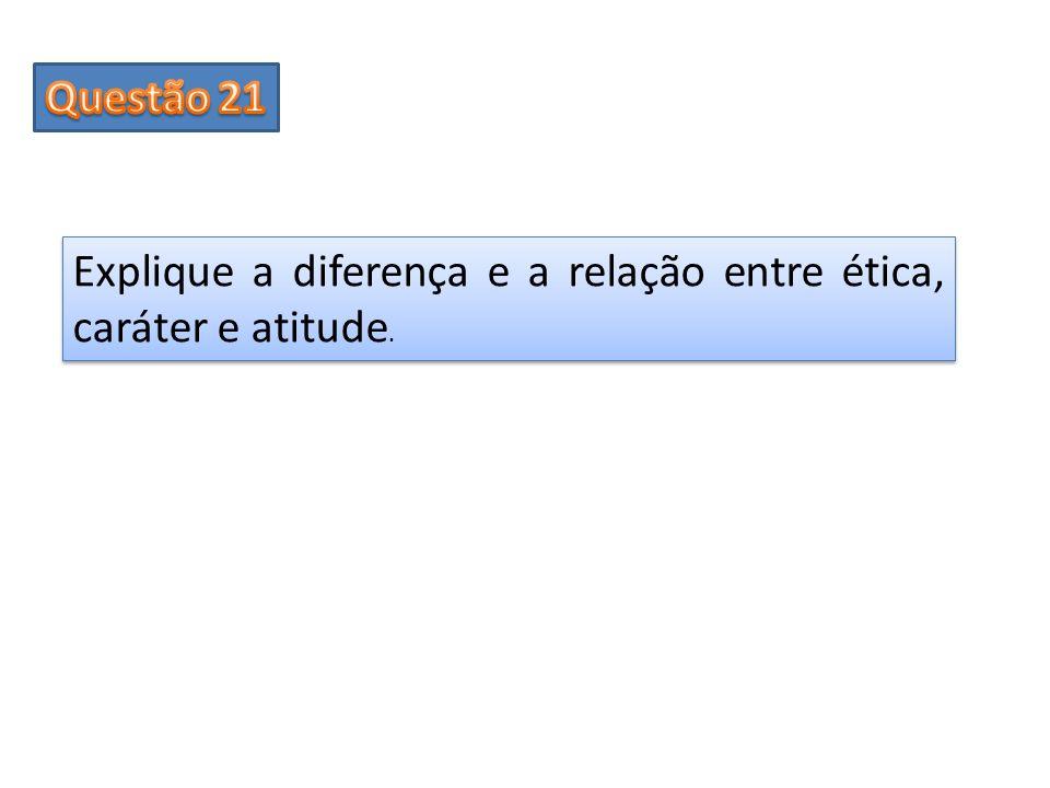 Questão 21 Explique a diferença e a relação entre ética, caráter e atitude.