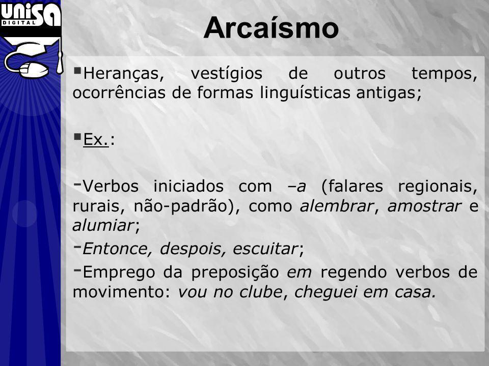 Arcaísmo Heranças, vestígios de outros tempos, ocorrências de formas linguísticas antigas; Ex.: