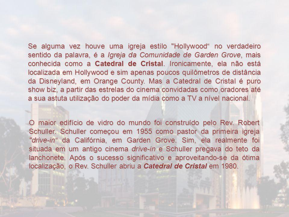 Se alguma vez houve uma igreja estilo Hollywood no verdadeiro sentido da palavra, é a Igreja da Comunidade de Garden Grove, mais conhecida como a Catedral de Cristal. Ironicamente, ela não está localizada em Hollywood e sim apenas poucos quilômetros de distância da Disneyland, em Orange County. Mas a Catedral de Cristal é puro show biz, a partir das estrelas do cinema convidadas como oradores até a sua astuta utilização do poder da mídia como a TV a nível nacional.
