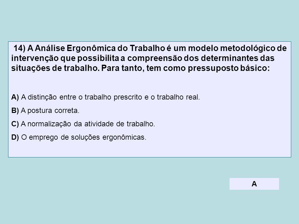 14) A Análise Ergonômica do Trabalho é um modelo metodológico de intervenção que possibilita a compreensão dos determinantes das situações de trabalho. Para tanto, tem como pressuposto básico: