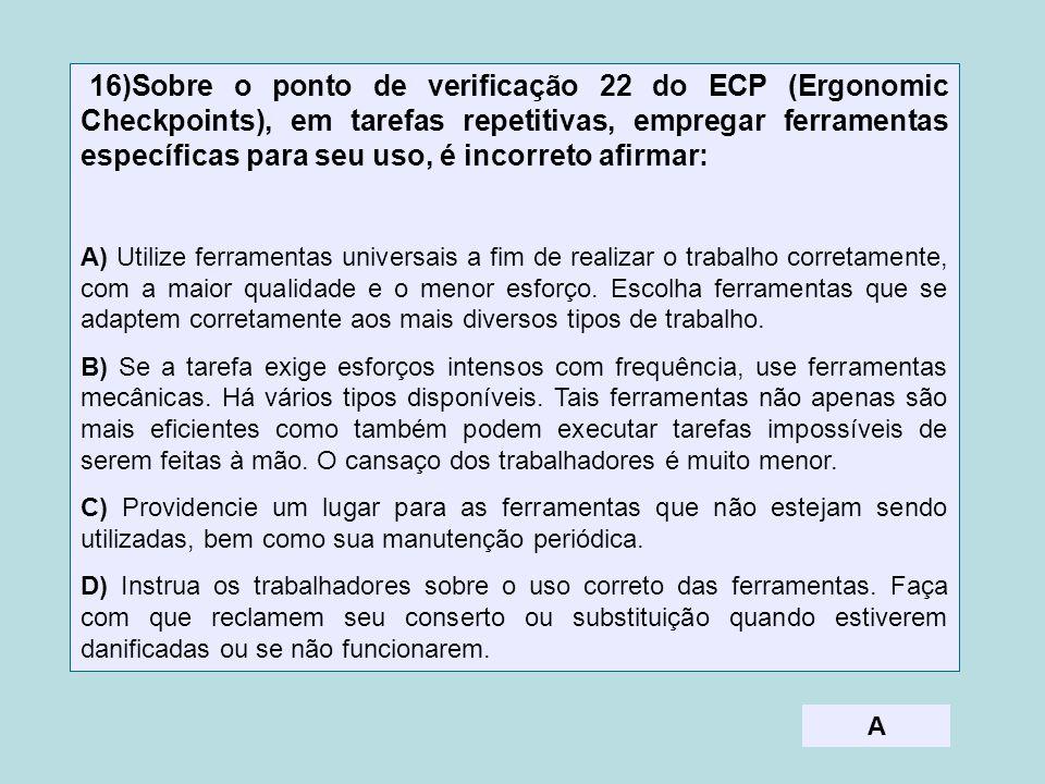 16)Sobre o ponto de verificação 22 do ECP (Ergonomic Checkpoints), em tarefas repetitivas, empregar ferramentas específicas para seu uso, é incorreto afirmar: