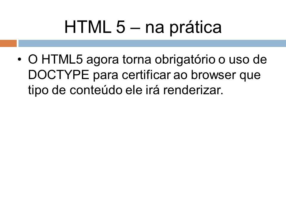HTML 5 – na prática O HTML5 agora torna obrigatório o uso de DOCTYPE para certificar ao browser que tipo de conteúdo ele irá renderizar.