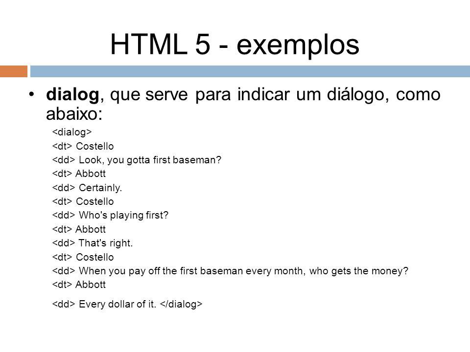 HTML 5 - exemplos dialog, que serve para indicar um diálogo, como abaixo: <dialog> <dt> Costello.