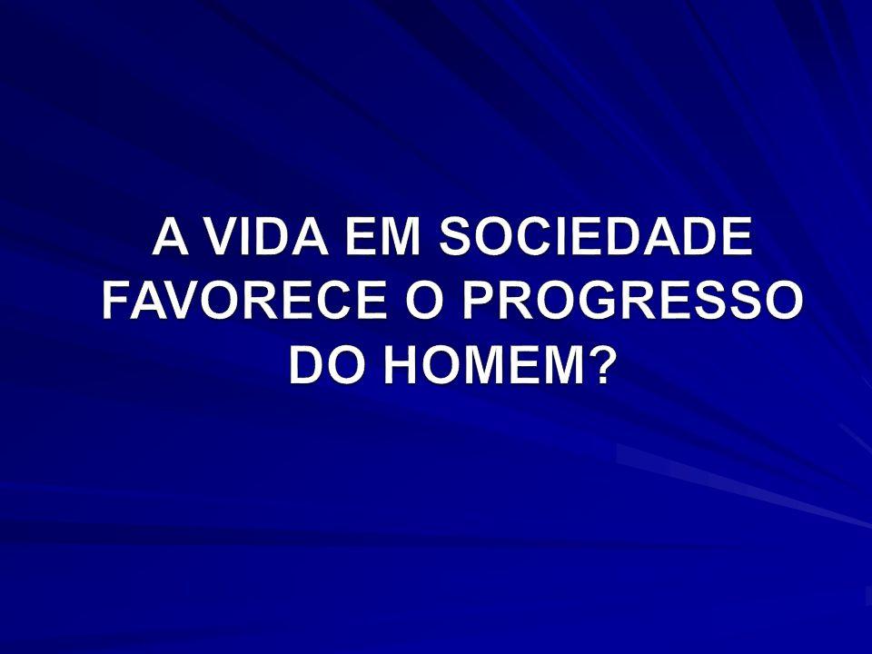A VIDA EM SOCIEDADE FAVORECE O PROGRESSO DO HOMEM