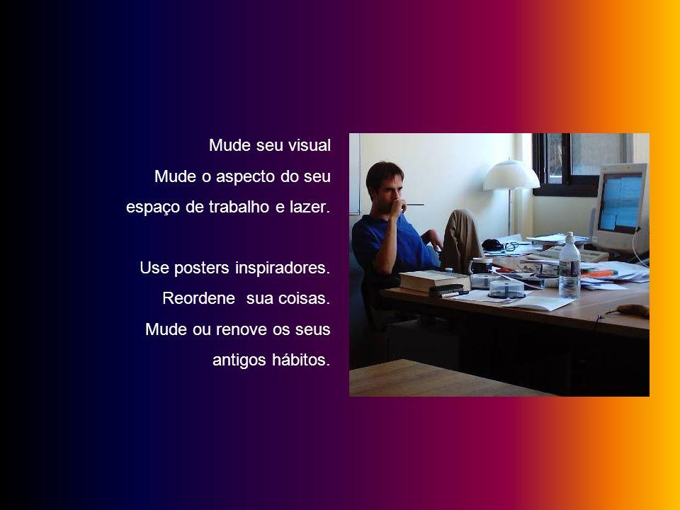 Mude seu visual Mude o aspecto do seu. espaço de trabalho e lazer. Use posters inspiradores. Reordene sua coisas.