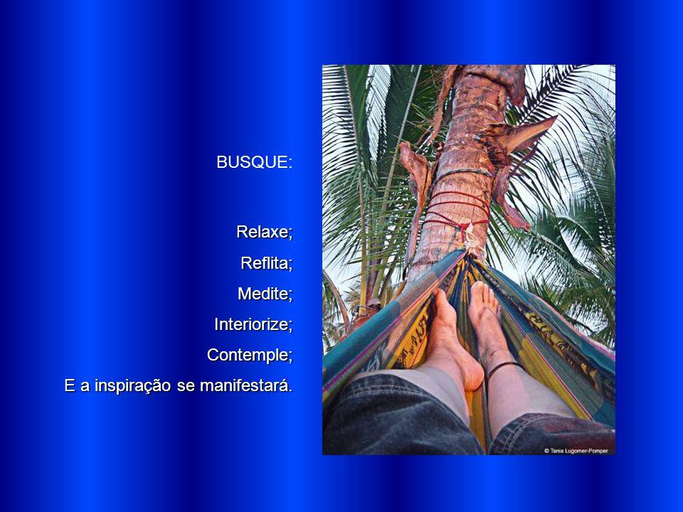 BUSQUE: Relaxe; Reflita; Medite; Interiorize; Contemple; E a inspiração se manifestará.