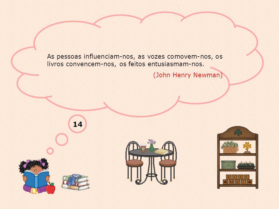 As pessoas influenciam-nos, as vozes comovem-nos, os livros convencem-nos, os feitos entusiasmam-nos.