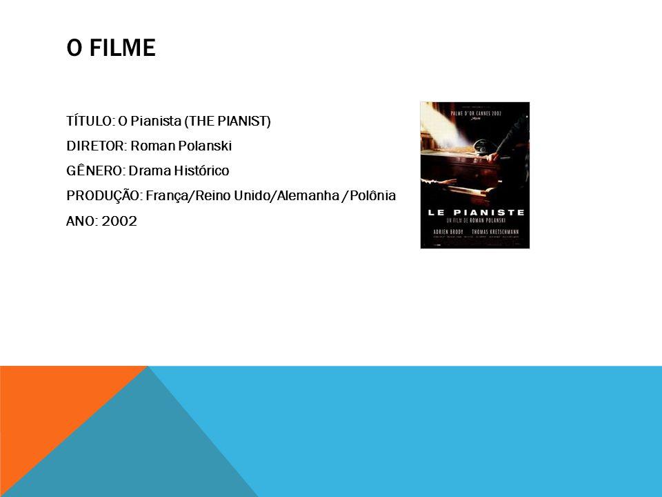 O FILME TÍTULO: O Pianista (THE PIANIST) DIRETOR: Roman Polanski GÊNERO: Drama Histórico PRODUÇÃO: França/Reino Unido/Alemanha /Polônia ANO: 2002