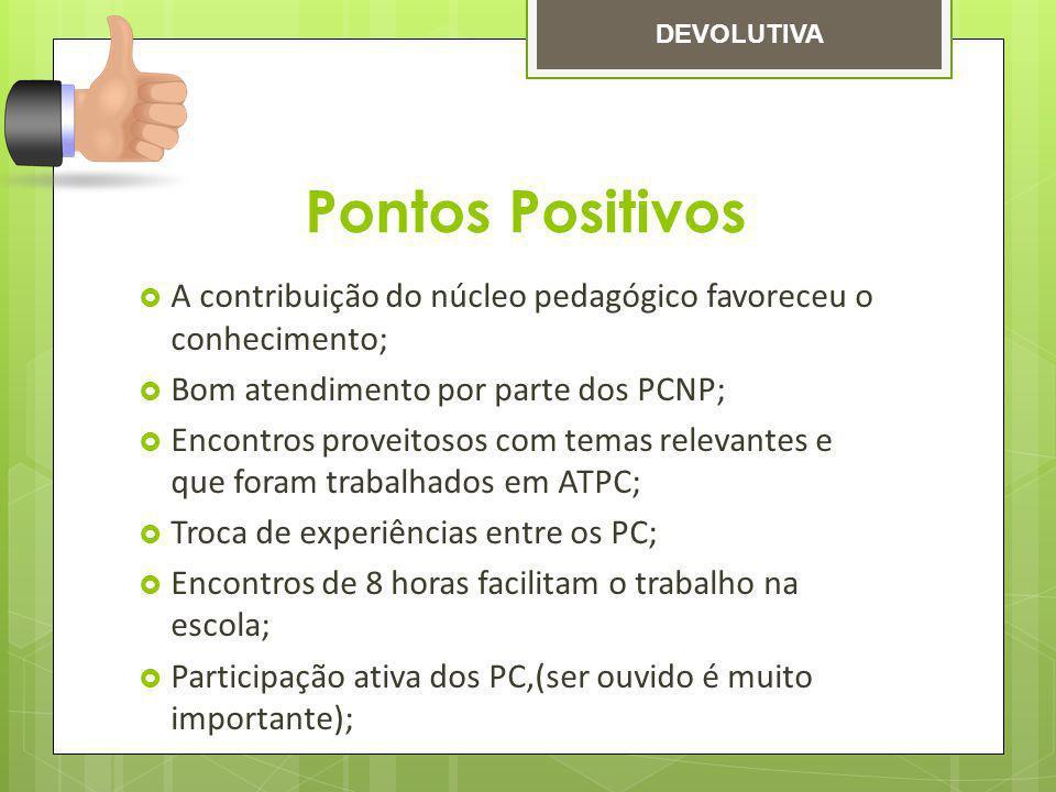 DEVOLUTIVA Pontos Positivos. A contribuição do núcleo pedagógico favoreceu o conhecimento; Bom atendimento por parte dos PCNP;