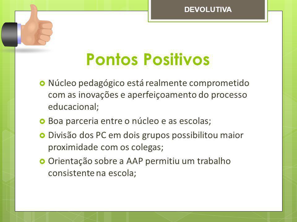 DEVOLUTIVA Pontos Positivos. Núcleo pedagógico está realmente comprometido com as inovações e aperfeiçoamento do processo educacional;