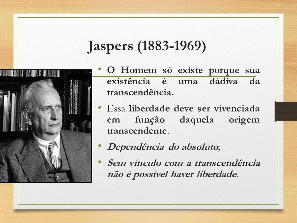 Jaspers (1883-1969) O Homem só existe porque sua existência é uma dádiva da transcendência.