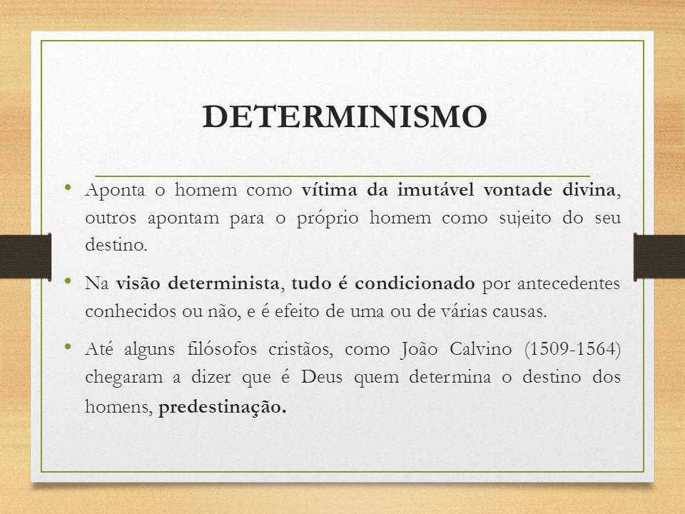 DETERMINISMO Aponta o homem como vítima da imutável vontade divina, outros apontam para o próprio homem como sujeito do seu destino.