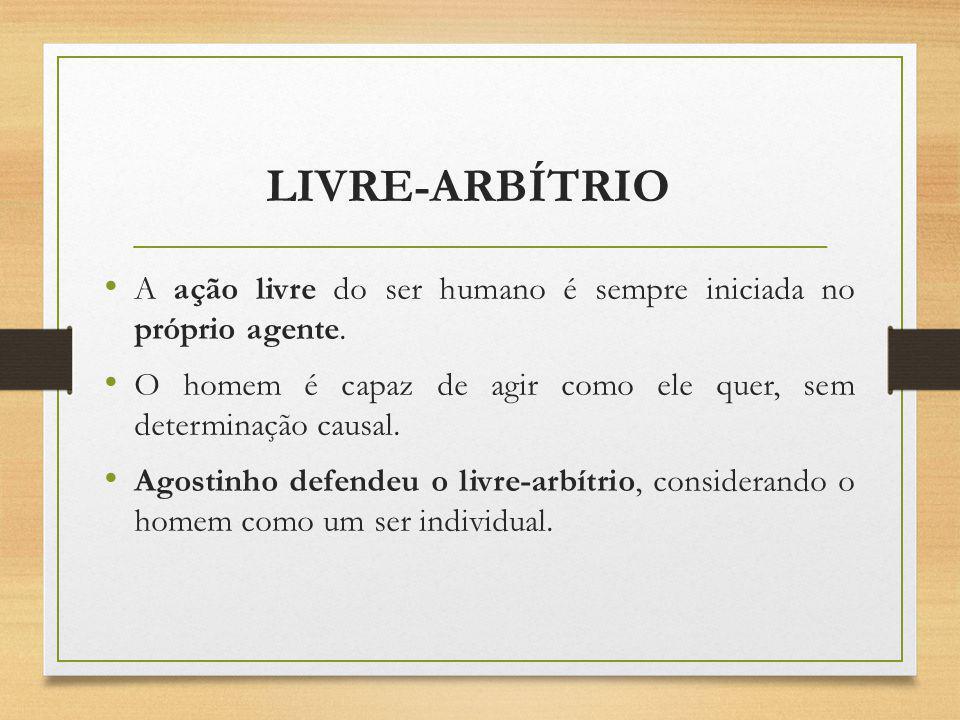 LIVRE-ARBÍTRIO A ação livre do ser humano é sempre iniciada no próprio agente. O homem é capaz de agir como ele quer, sem determinação causal.