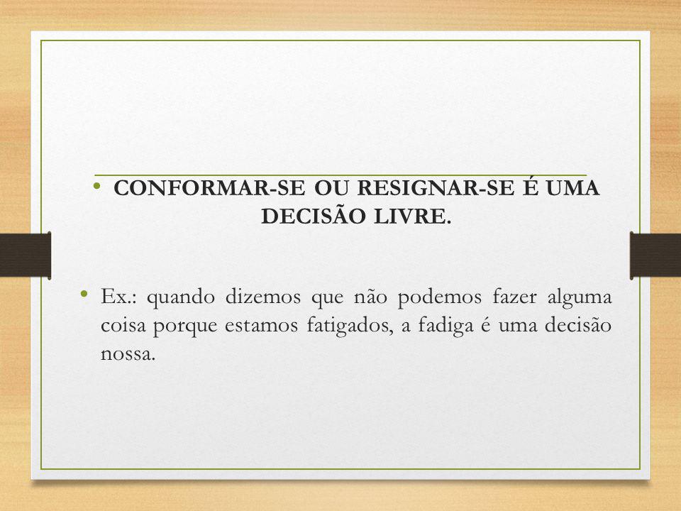 CONFORMAR-SE OU RESIGNAR-SE É UMA DECISÃO LIVRE.