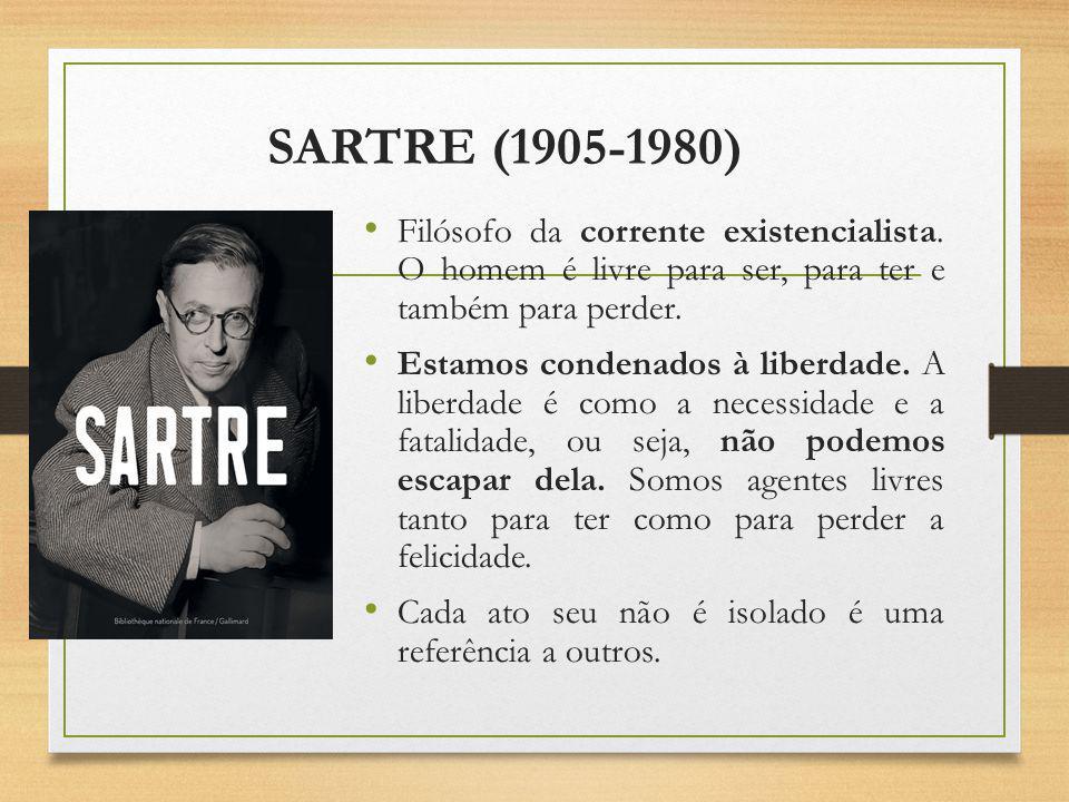 SARTRE (1905-1980) Filósofo da corrente existencialista. O homem é livre para ser, para ter e também para perder.